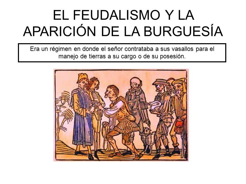EL FEUDALISMO Y LA APARICIÓN DE LA BURGUESÍA Era un régimen en donde el señor contrataba a sus vasallos para el manejo de tierras a su cargo o de su p
