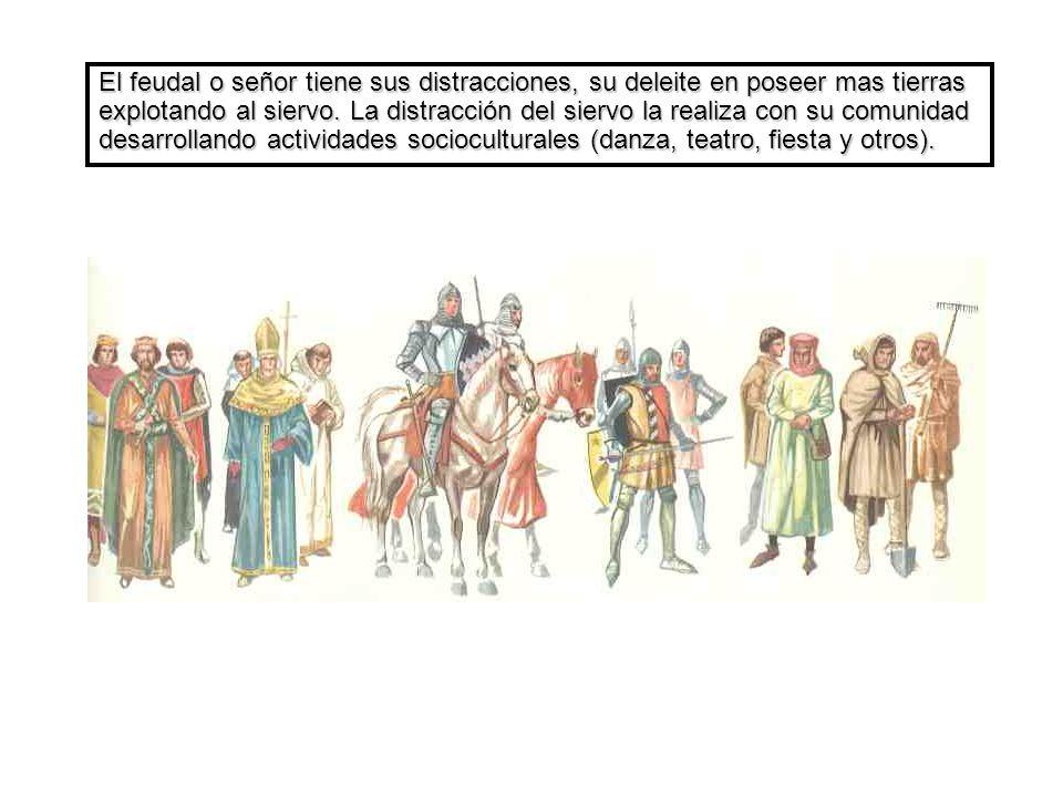 El feudal o señor tiene sus distracciones, su deleite en poseer mas tierras explotando al siervo. La distracción del siervo la realiza con su comunida