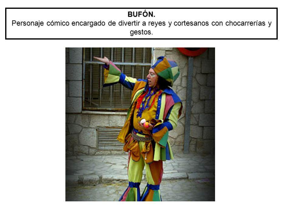 BUFÓN. Personaje cómico encargado de divertir a reyes y cortesanos con chocarrerías y gestos.