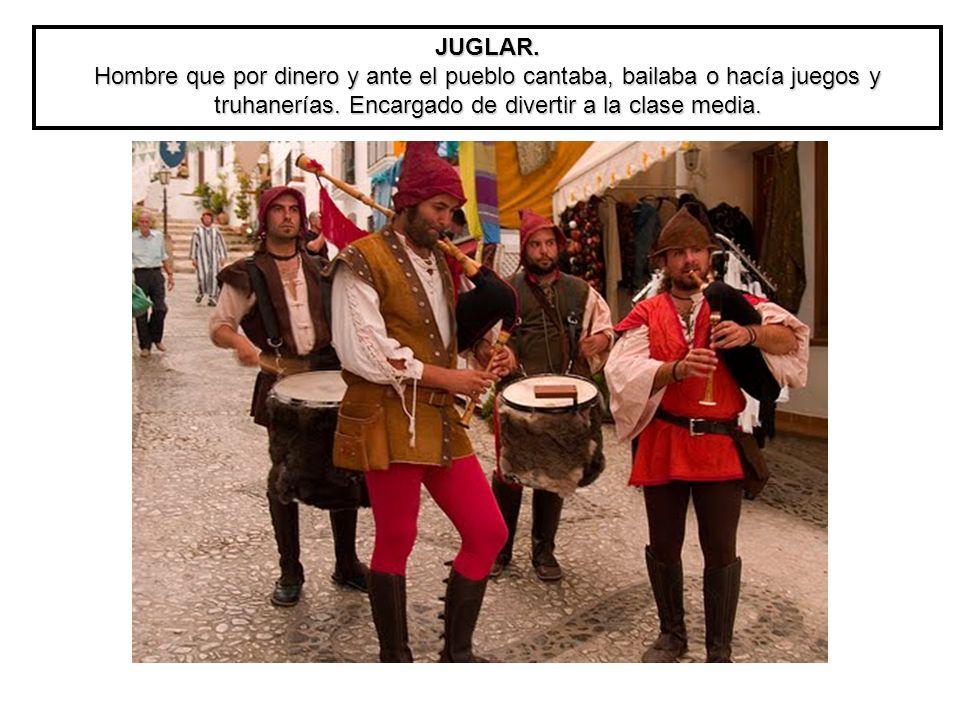 JUGLAR. Hombre que por dinero y ante el pueblo cantaba, bailaba o hacía juegos y truhanerías. Encargado de divertir a la clase media.
