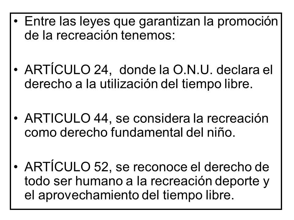 Entre las leyes que garantizan la promoción de la recreación tenemos: ARTÍCULO 24, donde la O.N.U. declara el derecho a la utilización del tiempo libr