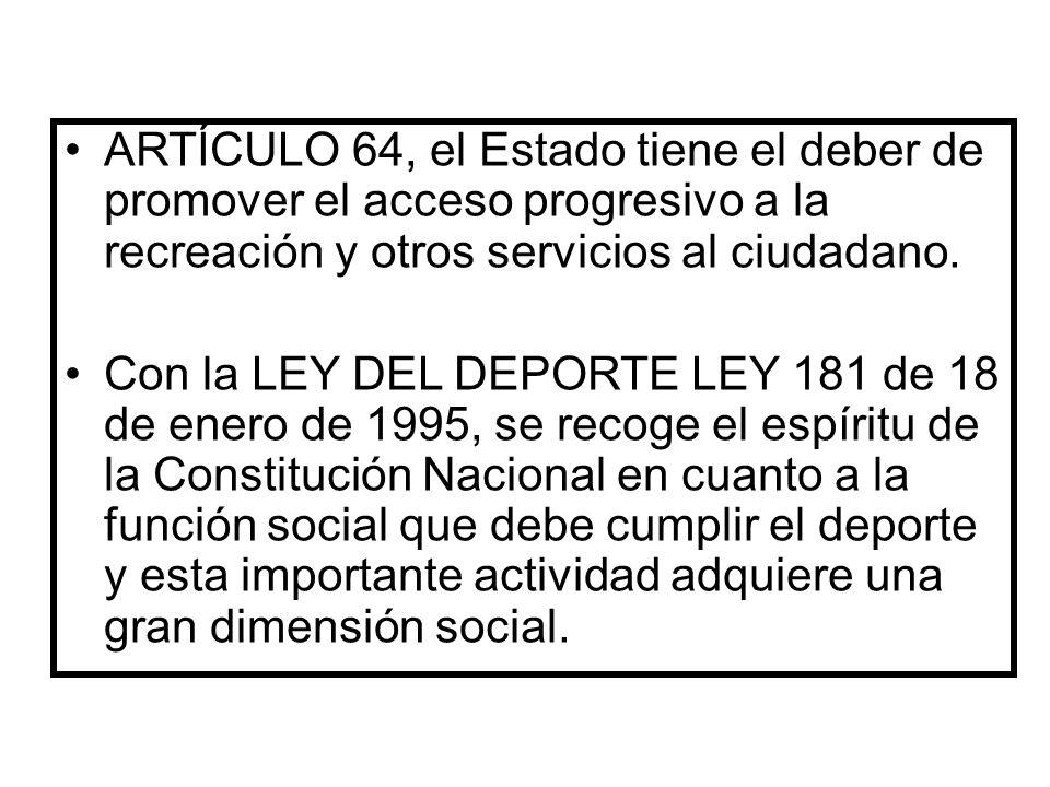 ARTÍCULO 64, el Estado tiene el deber de promover el acceso progresivo a la recreación y otros servicios al ciudadano. Con la LEY DEL DEPORTE LEY 181