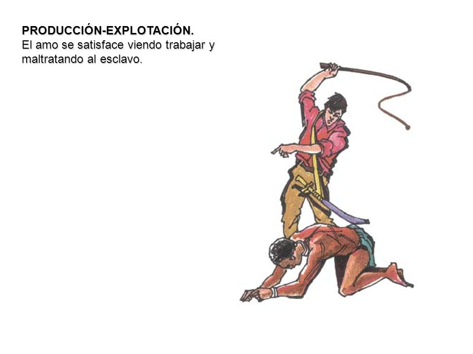 PRODUCCIÓN-EXPLOTACIÓN. El amo se satisface viendo trabajar y maltratando al esclavo.