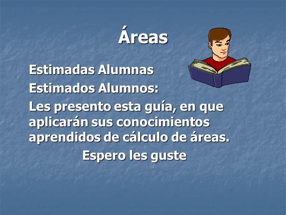 Áreas Estimadas Alumnas Estimados Alumnos: Les presento esta guía, en que aplicarán sus conocimientos aprendidos de cálculo de áreas. Espero les guste