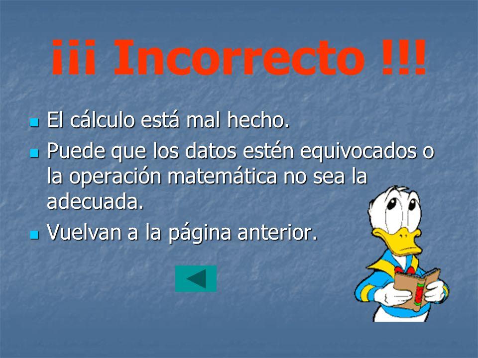 ¡¡¡ Incorrecto !!! El cálculo está mal hecho. El cálculo está mal hecho. Puede que los datos estén equivocados o la operación matemática no sea la ade
