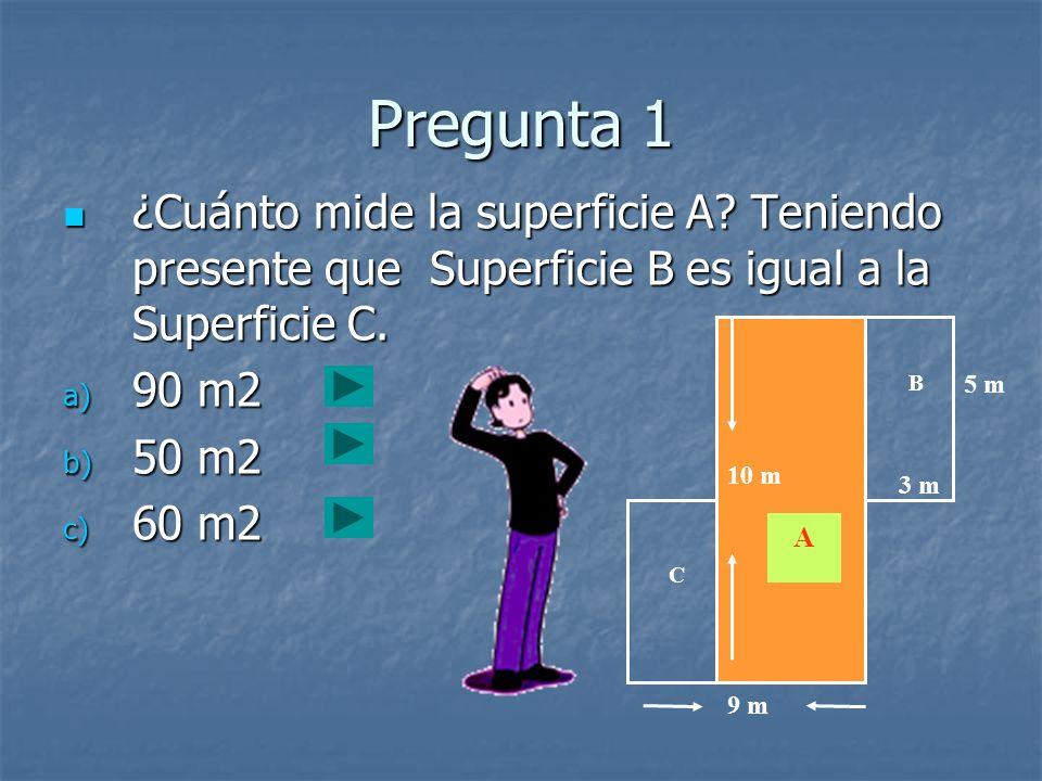 10 m 9 m 5 m 3 m A B C Pregunta 1 ¿Cuánto mide la superficie A? Teniendo presente que Superficie B es igual a la Superficie C. ¿Cuánto mide la superfi