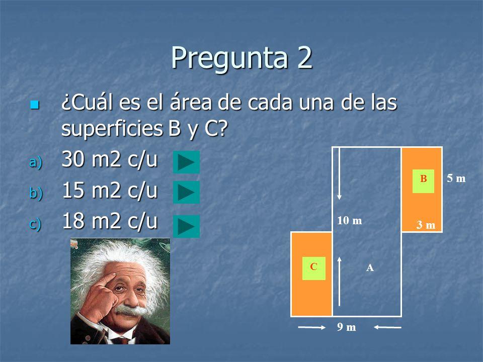 Pregunta 2 ¿Cuál es el área de cada una de las superficies B y C? ¿Cuál es el área de cada una de las superficies B y C? a) 30 m2 c/u b) 15 m2 c/u c)