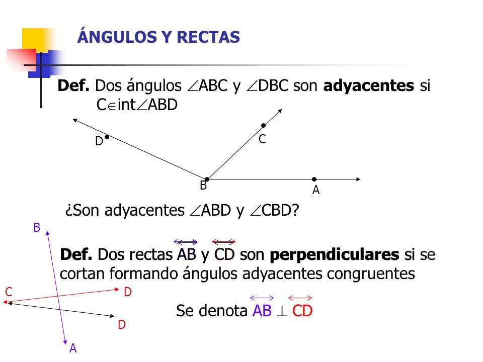 ÁNGULOS Y RECTAS Def. Dos ángulos ABC y DBC son adyacentes si xxxxiiC int ABD ¿Son adyacentes ABD y CBD? B A C D A B C D D Def. Dos rectas AB y CD son