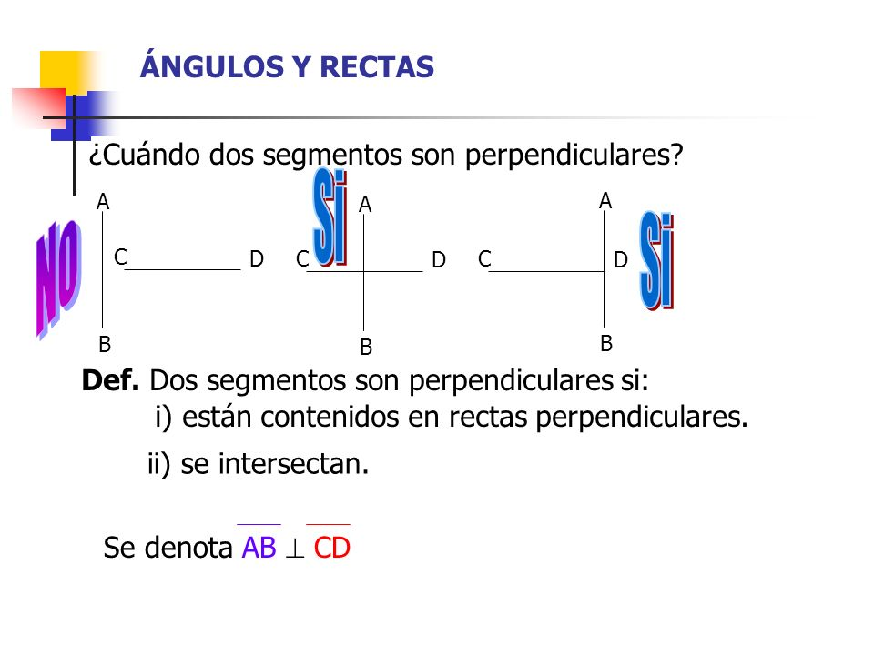 ÁNGULOS Y RECTAS ¿Cuándo dos segmentos son perpendiculares? Def. Dos segmentos son perpendiculares si: i) están contenidos en rectas perpendiculares.