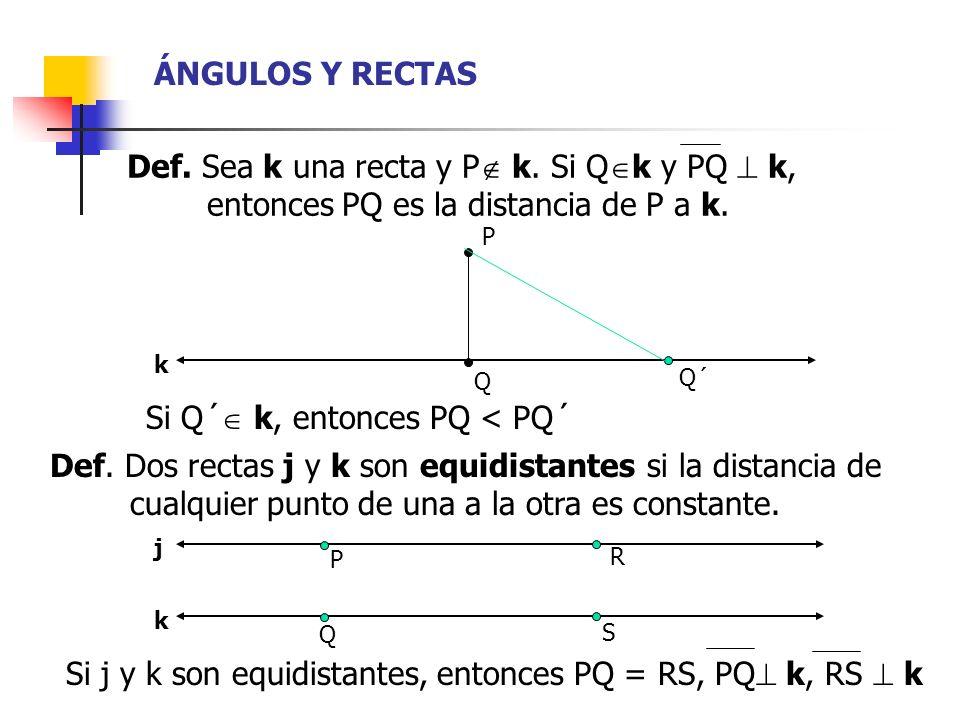 ÁNGULOS Y RECTAS Def. Sea k una recta y P k. Si Q k y PQ k, xxxxxentonces PQ es la distancia de P a k. Si Q´ k, entonces PQ < PQ´ Def. Dos rectas j y