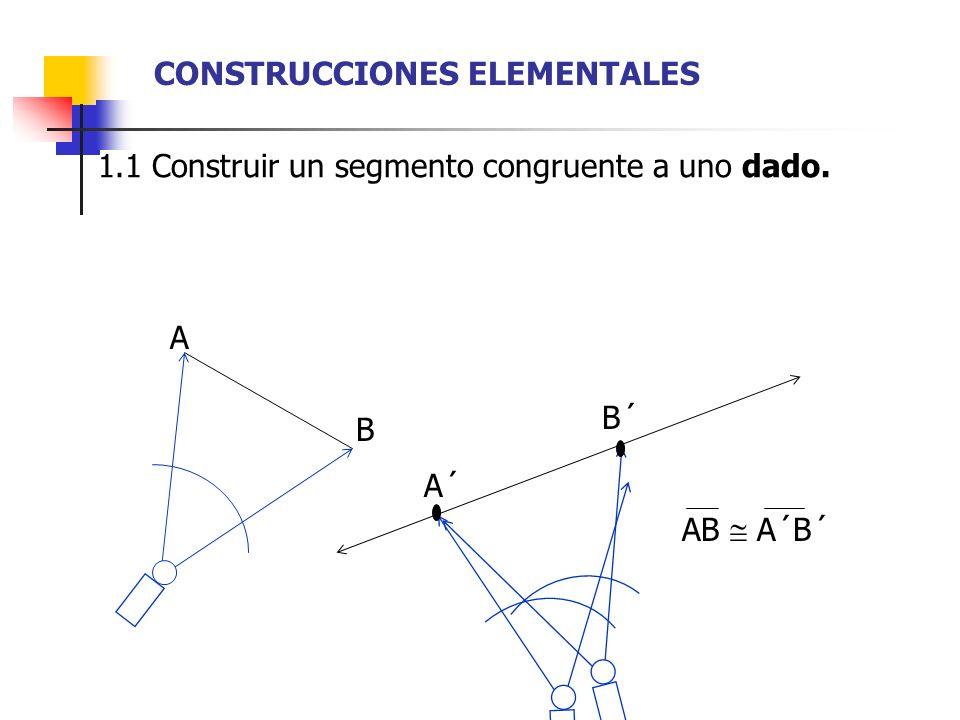 1.2 Construir un ángulo congruente a uno dado. A A´ A A´ CONSTRUCCIONES ELEMENTALES