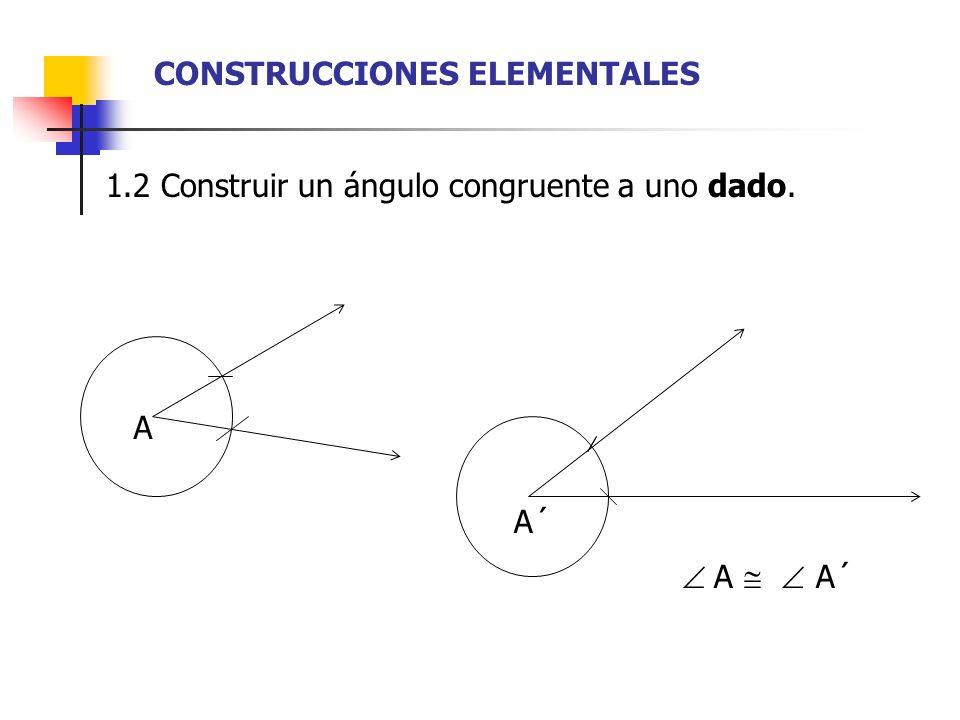 1.3 Construir la mediatriz de un segmento. A B C D CD AB E AE = EB CONSTRUCCIONES ELEMENTALES