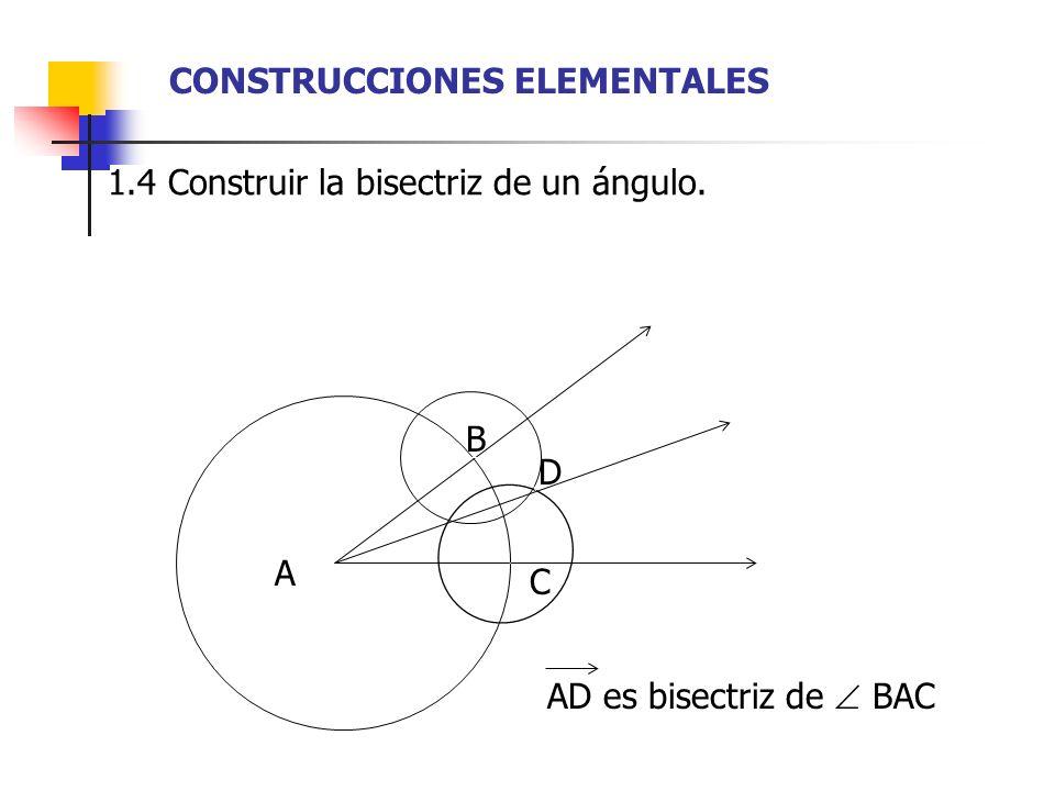 1.4 Construir la bisectriz de un ángulo. A AD es bisectriz de BAC B D C CONSTRUCCIONES ELEMENTALES