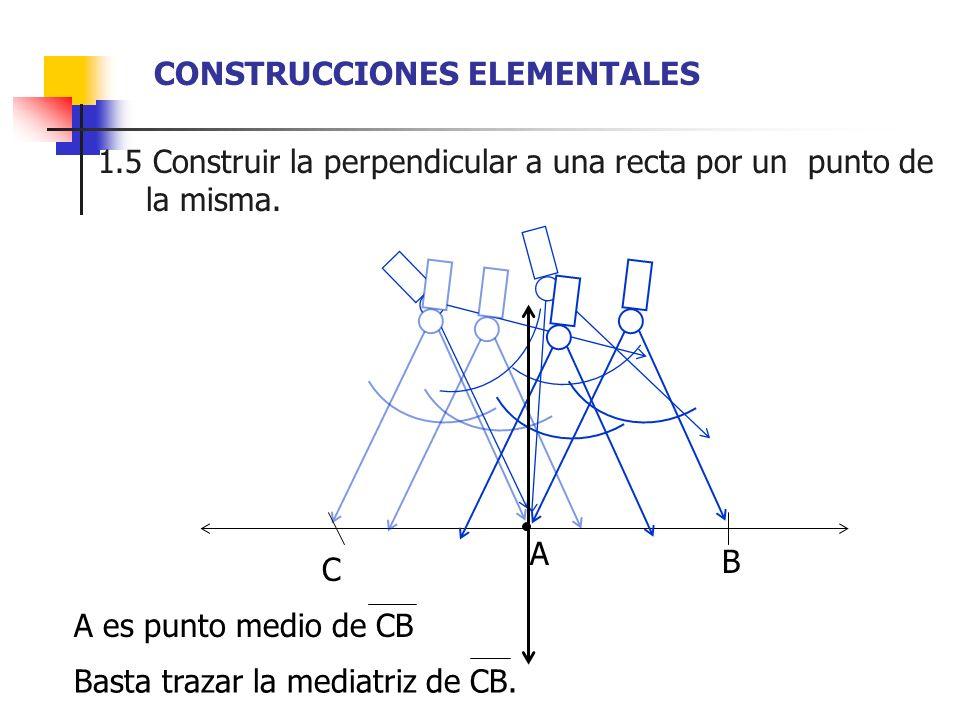 1.5 Construir la perpendicular a una recta por un punto de xxxla misma. A B C A es punto medio de CB Basta trazar la mediatriz de CB. CONSTRUCCIONES E