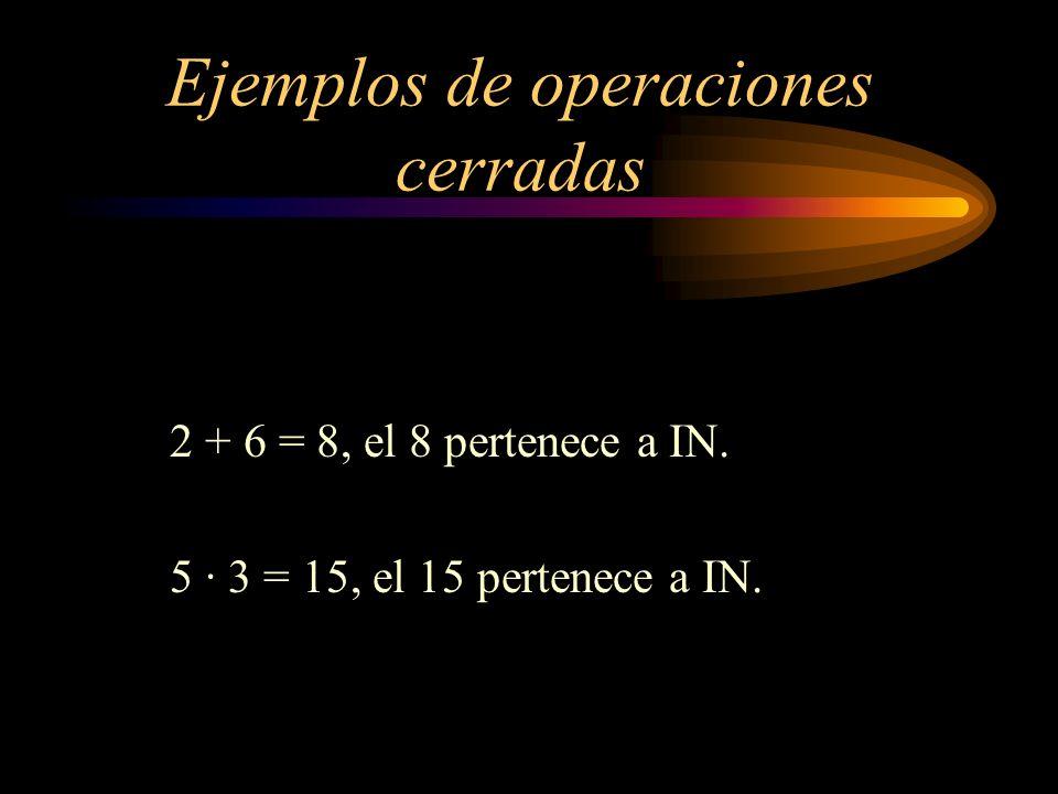 Ejemplos de operaciones cerradas 2 + 6 = 8, el 8 pertenece a IN. 5 · 3 = 15, el 15 pertenece a IN.