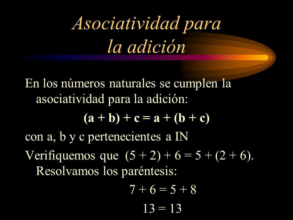 Asociatividad para la adición En los números naturales se cumplen la asociatividad para la adición: (a + b) + c = a + (b + c) con a, b y c pertenecien