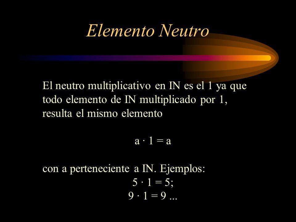 Elemento Neutro El neutro multiplicativo en IN es el 1 ya que todo elemento de IN multiplicado por 1, resulta el mismo elemento a · 1 = a con a perten