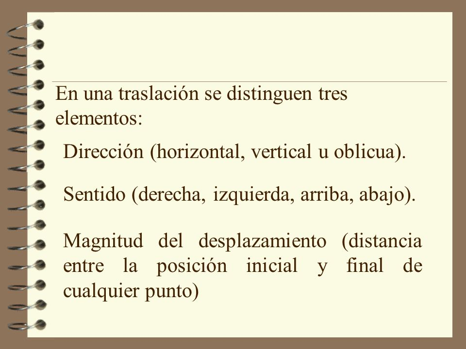 En una traslación se distinguen tres elementos: Dirección (horizontal, vertical u oblicua). Sentido (derecha, izquierda, arriba, abajo). Magnitud del