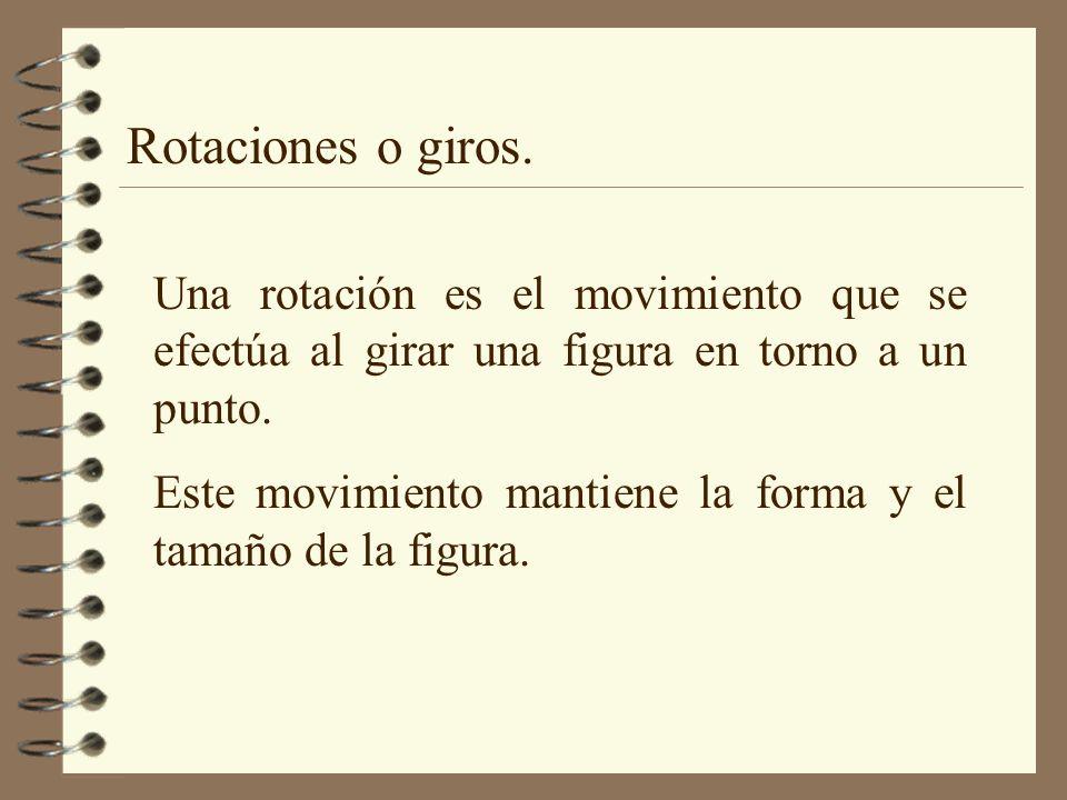 Rotaciones o giros. Una rotación es el movimiento que se efectúa al girar una figura en torno a un punto. Este movimiento mantiene la forma y el tamañ
