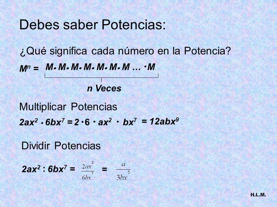 Debes saber Potencias: 2ax 2 6bx 7 =2 6 ax 2 bx 7 Multiplicar Potencias Dividir Potencias 2ax 2 : 6bx 7 = = = 12abx 9 M n = M M M M M M M … M ¿Qué sig