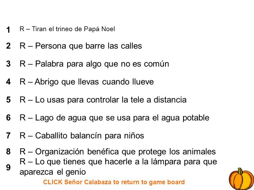 CLICK Señor Calabaza to return to game board 1 2 3 4 5 6 7 8 9 R – Tiran el trineo de Papá Noel R – Persona que barre las calles R – Palabra para algo