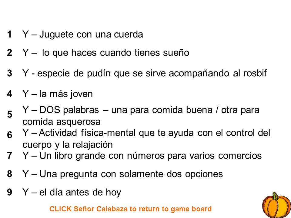 CLICK Señor Calabaza to return to game board 1 2 3 4 5 6 7 8 9 Y – Juguete con una cuerda Y – lo que haces cuando tienes sueño Y - especie de pudín qu
