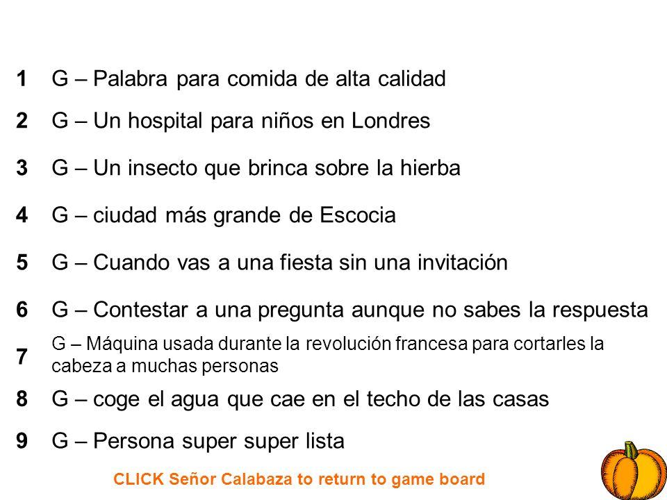CLICK Señor Calabaza to return to game board 1 2 3 4 5 6 7 8 9 G – Palabra para comida de alta calidad G – Un hospital para niños en Londres G – Un in