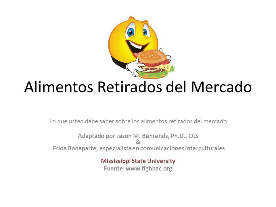 Alimentos Retirados del Mercado Lo que usted debe saber sobre los alimentos retirados del mercado Adaptado por Jason M. Behrends, Ph.D., CCS & Frida B