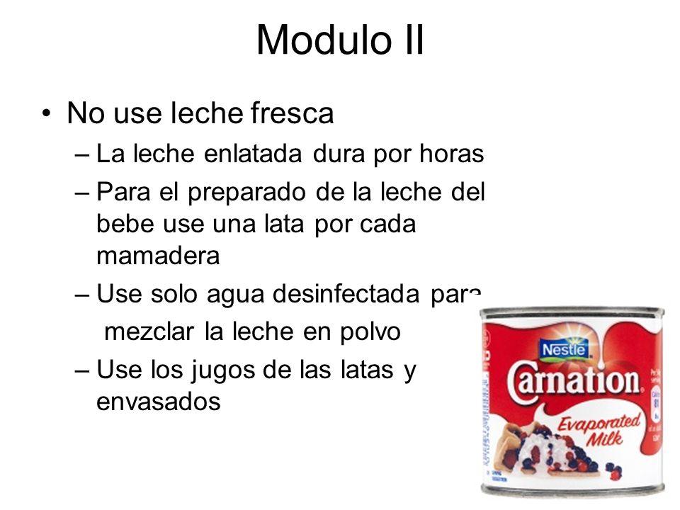 Modulo II No use leche fresca –La leche enlatada dura por horas –Para el preparado de la leche del bebe use una lata por cada mamadera –Use solo agua desinfectada para mezclar la leche en polvo –Use los jugos de las latas y envasados