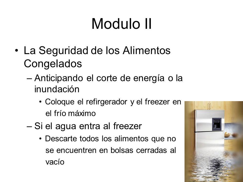 Modulo II La Seguridad de los Alimentos Congelados –Anticipando el corte de energía o la inundación Coloque el refirgerador y el freezer en el frío máximo –Si el agua entra al freezer Descarte todos los alimentos que no se encuentren en bolsas cerradas al vacío