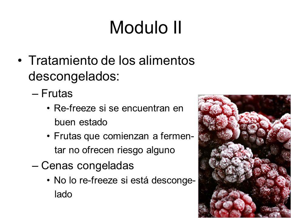 Modulo II Tratamiento de los alimentos descongelados: –Frutas Re-freeze si se encuentran en buen estado Frutas que comienzan a fermen- tar no ofrecen riesgo alguno –Cenas congeladas No lo re-freeze si está desconge- lado
