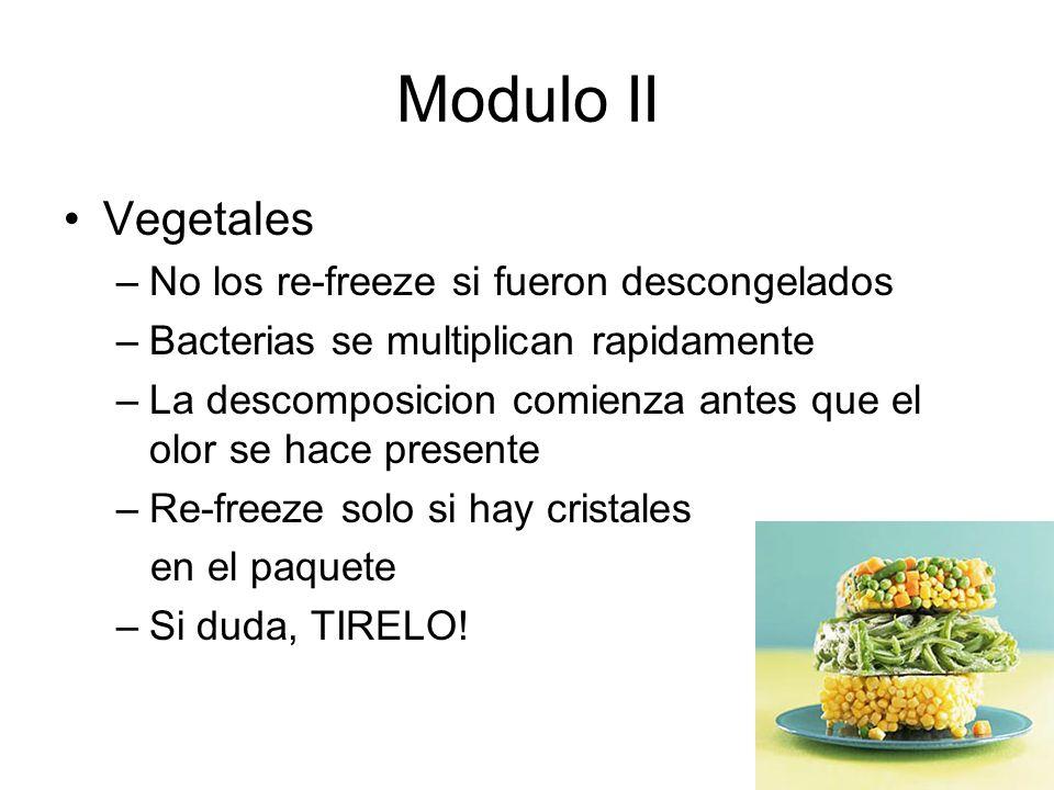 Modulo II Vegetales –No los re-freeze si fueron descongelados –Bacterias se multiplican rapidamente –La descomposicion comienza antes que el olor se hace presente –Re-freeze solo si hay cristales en el paquete –Si duda, TIRELO!
