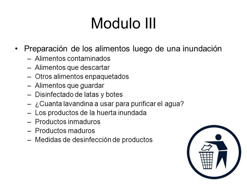 Modulo III Preparación de los alimentos luego de una inundación –Alimentos contaminados –Alimentos que descartar –Otros alimentos enpaquetados –Alimentos que guardar –Disinfectado de latas y botes –¿Cuanta lavandina a usar para purificar el agua.