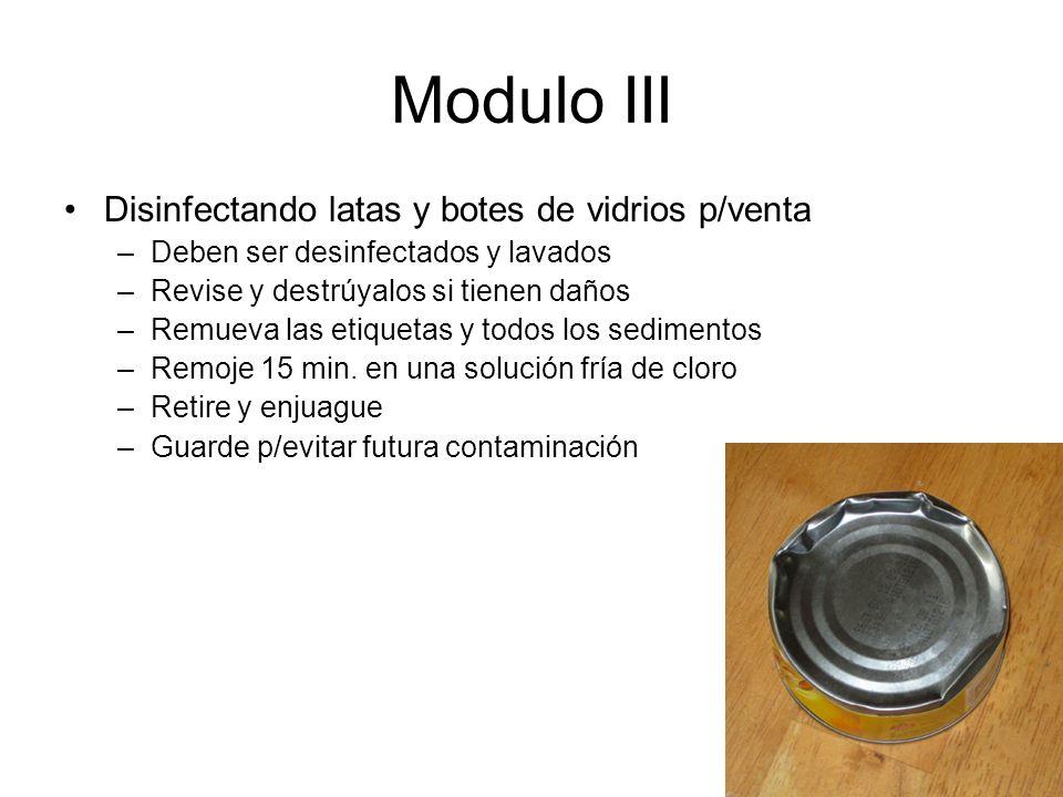 Modulo III Disinfectando latas y botes de vidrios p/venta –Deben ser desinfectados y lavados –Revise y destrúyalos si tienen daños –Remueva las etiquetas y todos los sedimentos –Remoje 15 min.