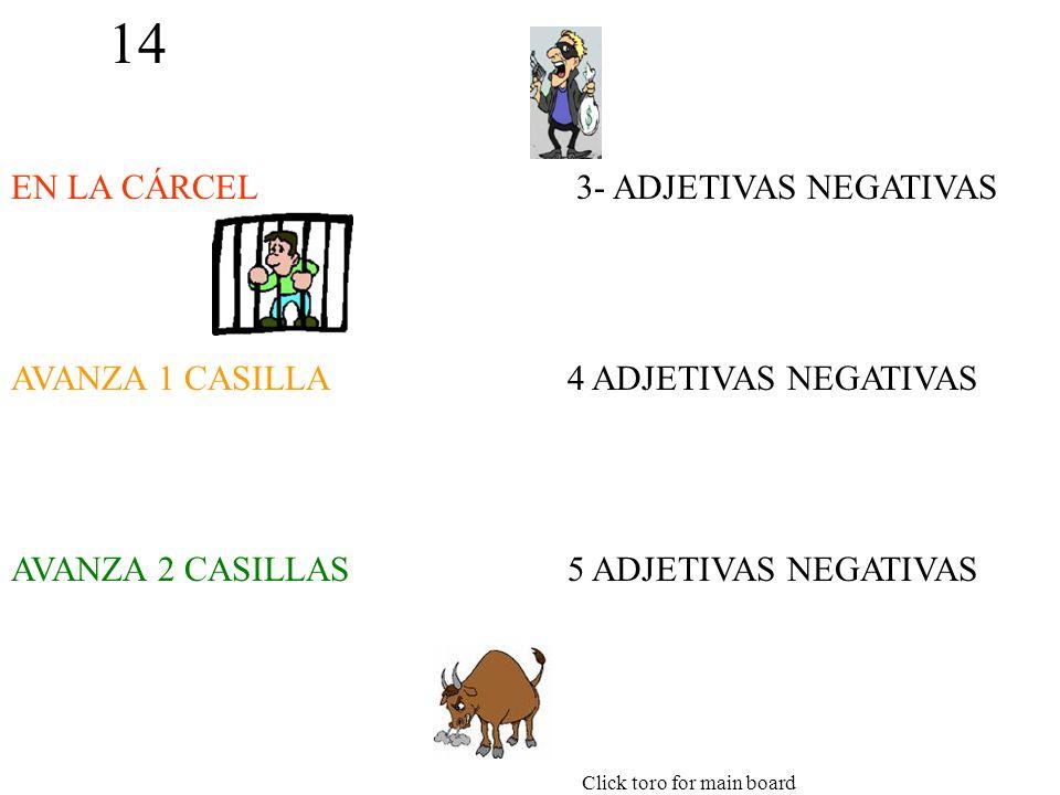 14 EN LA CÁRCEL AVANZA 1 CASILLA AVANZA 2 CASILLAS 3- ADJETIVAS NEGATIVAS 4 ADJETIVAS NEGATIVAS 5 ADJETIVAS NEGATIVAS Click toro for main board