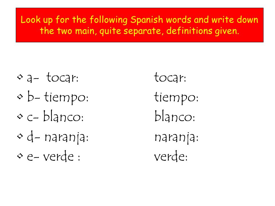 a- tocar: to playtocar: to touch b- tiempo: time tiempo: weather c- blanco: whiteblanco: target d- naranja: orange (fruit) naranja: orange (colour) e- verde : greenverde: unripe Look up for the following Spanish words and write down the two main, quite separate, definitions given.