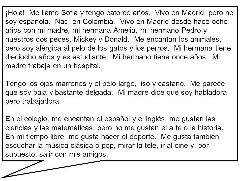 ¡Hola! Me llamo Sofia y tengo catorce años. Vivo en Madrid, pero no soy española. Nací en Colombia. Vivo en Madrid desde hace ocho años con mi madre,