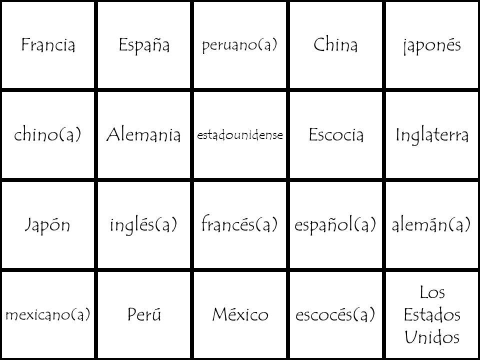 FranciaEspaña peruano(a) Chinajaponés chino(a)Alemania estadounidense EscociaInglaterra Japóninglés(a)francés(a)español(a)alemán(a) mexicano(a) PerúMéxicoescocés(a) Los Estados Unidos
