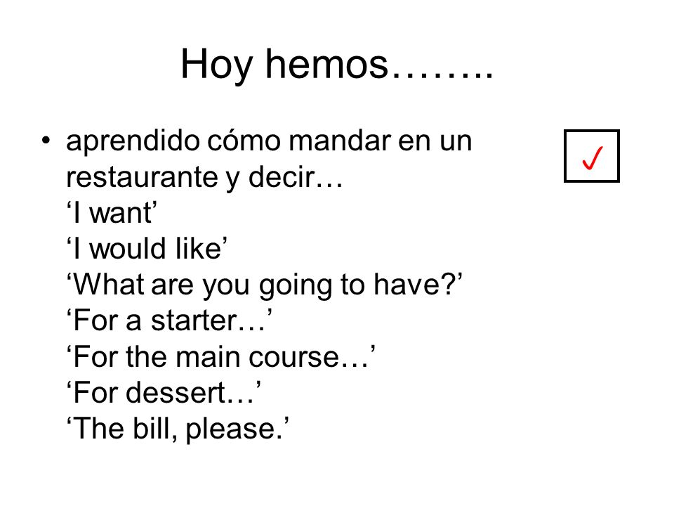 Hoy hemos…….. aprendido cómo mandar en un restaurante y decir… I want I would like What are you going to have? For a starter… For the main course… For