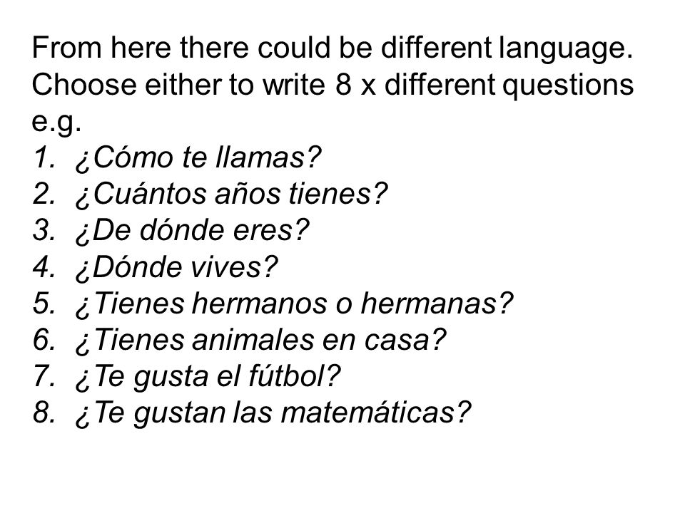 From here there could be different language. Choose either to write 8 x different questions e.g. 1. ¿Cómo te llamas? 2. ¿Cuántos años tienes? 3. ¿De d