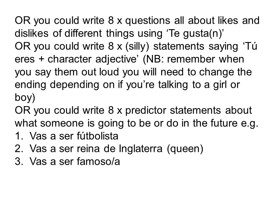 OR you could write 8 x questions all about likes and dislikes of different things using Te gusta(n) OR you could write 8 x (silly) statements saying T