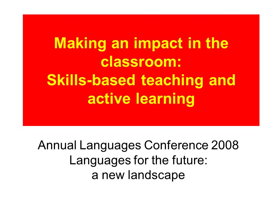 Making an impact in the classroom: Skills-based teaching and active learning Annual Languages Conference 2008 Languages for the future: a new landscape