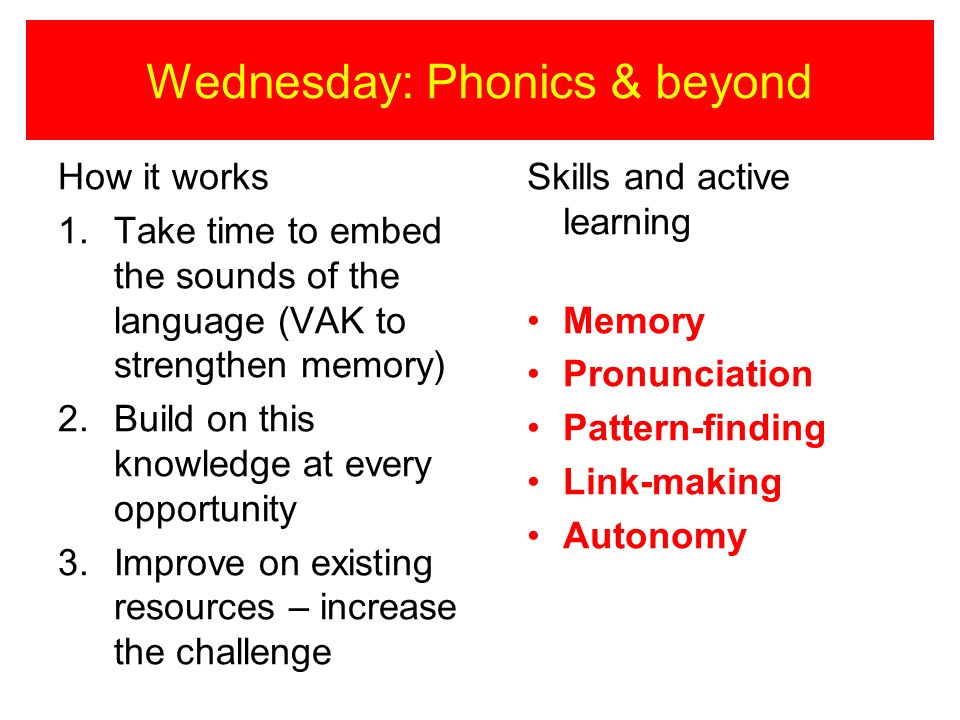 Wednesday: Phonics & beyond How it works 1.Take time to embed the sounds of the language (VAK to strengthen memory) 2.Build on this knowledge at every opportunity 3.Improve on existing resources – increase the challenge Skills and active learning Memory Pronunciation Pattern-finding Link-making Autonomy