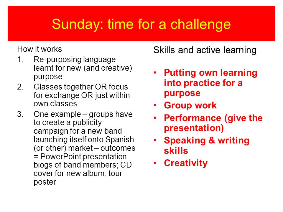 Sunday: time for a challenge How it works 1.Re-purposing language learnt for new (and creative) purpose 2.Classes together OR focus for exchange OR ju