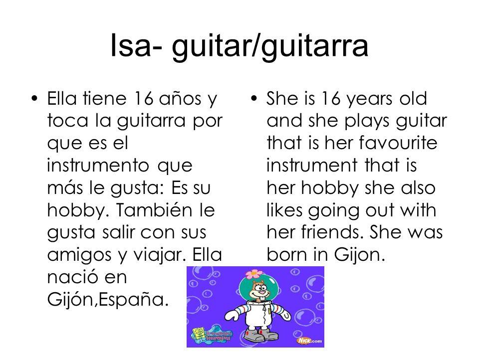 Isa- guitar/guitarra Ella tiene 16 años y toca la guitarra por que es el instrumento que más le gusta: Es su hobby.