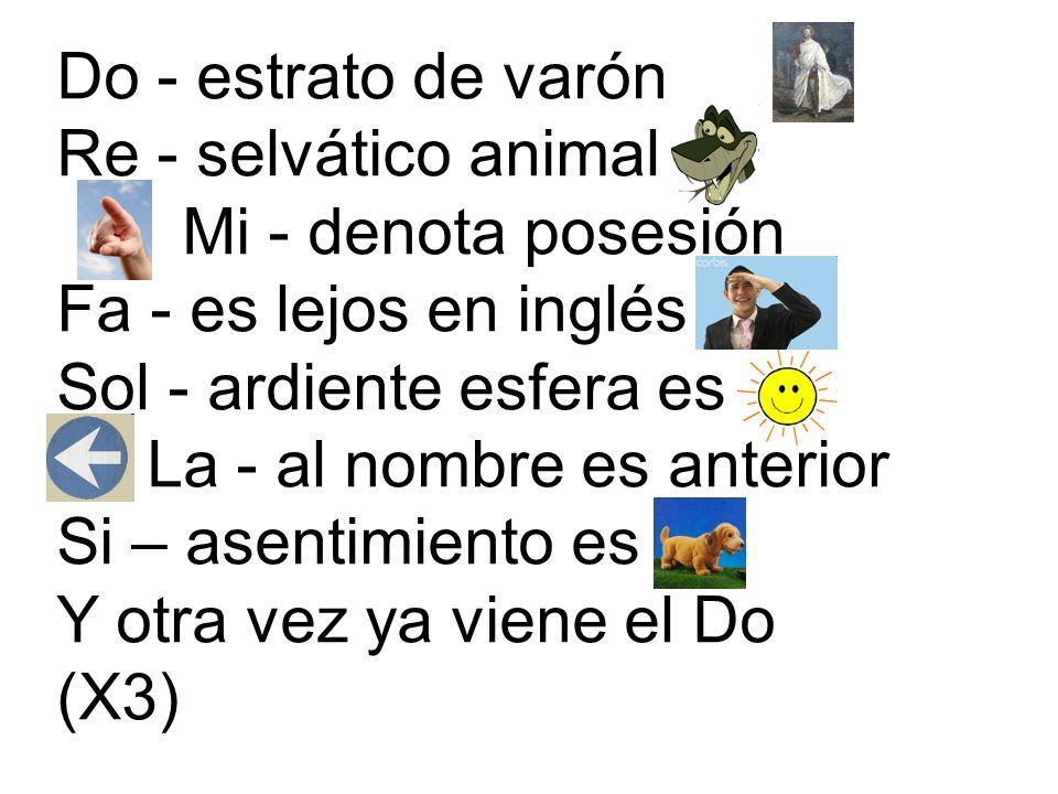 Do - estrato de varón Re - selvático animal Mi - denota posesión Fa - es lejos en inglés Sol - ardiente esfera es La - al nombre es anterior Si – asentimiento es Y otra vez ya viene el Do (X3)