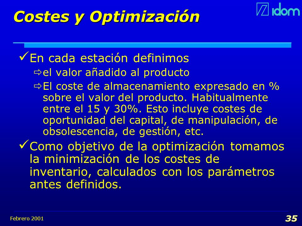Febrero 2001 35 Costes y Optimización En cada estación definimos el valor añadido al producto El coste de almacenamiento expresado en % sobre el valor