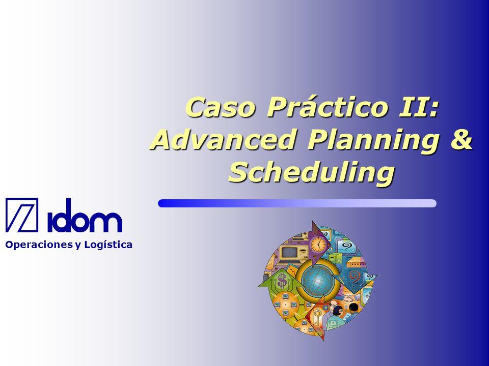 Operaciones y Logística Caso Práctico II: Advanced Planning & Scheduling
