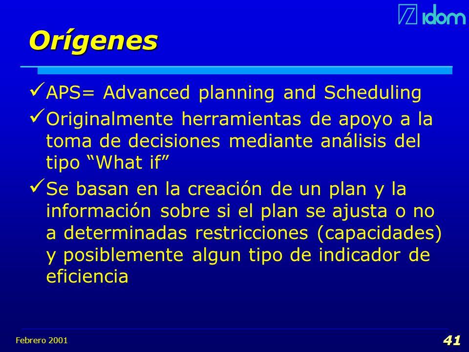 Febrero 2001 41 Orígenes APS= Advanced planning and Scheduling Originalmente herramientas de apoyo a la toma de decisiones mediante análisis del tipo