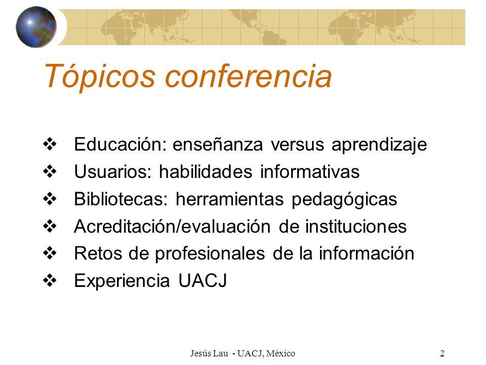 Jesús Lau - UACJ, México2 Tópicos conferencia Educación: enseñanza versus aprendizaje Usuarios: habilidades informativas Bibliotecas: herramientas ped